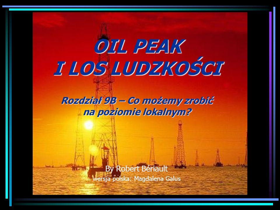 OIL PEAK I LOS LUDZKOŚCI Rozdział 9B – Co możemy zrobić na poziomie lokalnym? By Robert Bériault wersja polska: Magdalena Galus
