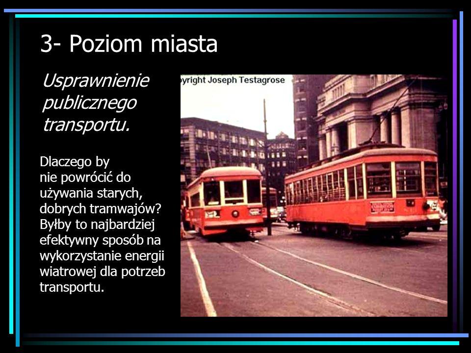 3- Poziom miasta Usprawnienie publicznego transportu. Dlaczego by nie powrócić do używania starych, dobrych tramwajów? Byłby to najbardziej efektywny