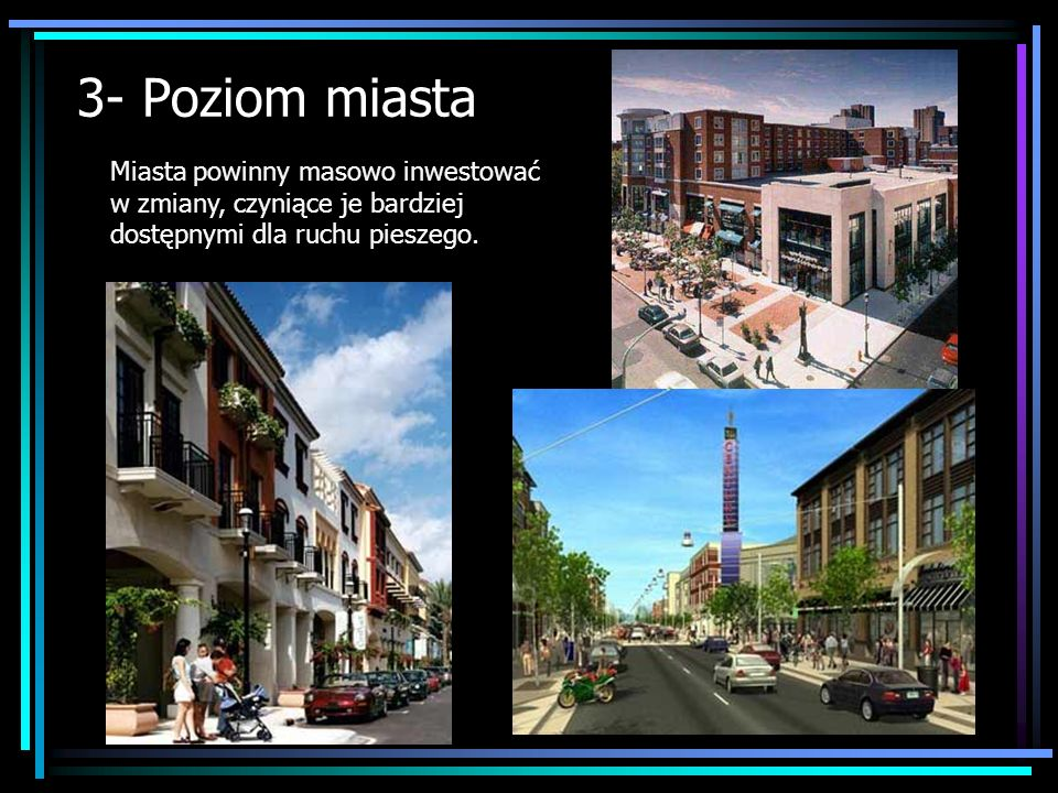 3- Poziom miasta Miasta powinny masowo inwestować w zmiany, czyniące je bardziej dostępnymi dla ruchu pieszego.