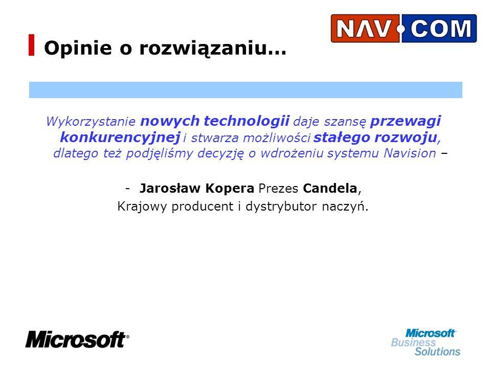 Opinie o rozwiązaniu… Wykorzystanie nowych technologii daje szansę przewagi konkurencyjnej i stwarza możliwości stałego rozwoju, dlatego też podjęliśmy decyzję o wdrożeniu systemu Navision – -J-Jarosław Kopera Prezes Candela, Krajowy producent i dystrybutor naczyń.