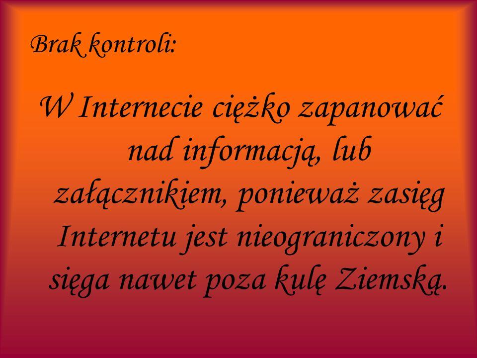 Brak kontroli: W Internecie ciężko zapanować nad informacją, lub załącznikiem, ponieważ zasięg Internetu jest nieograniczony i sięga nawet poza kulę Z