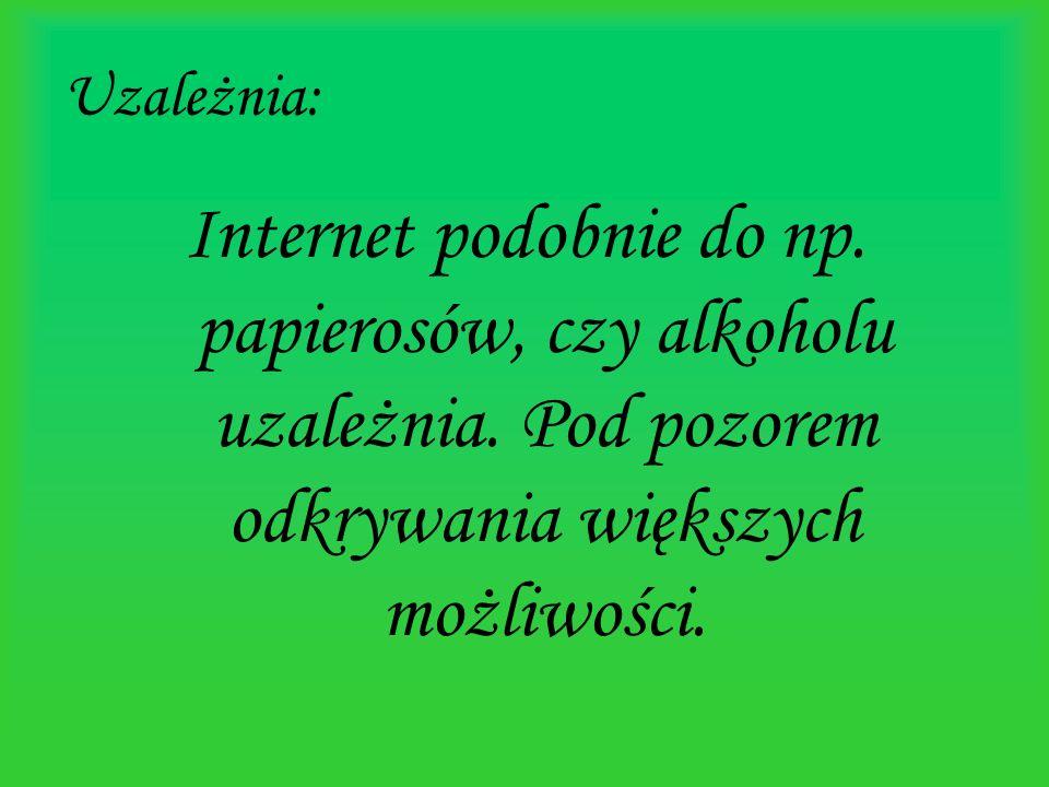Uzależnia: Internet podobnie do np. papierosów, czy alkoholu uzależnia. Pod pozorem odkrywania większych możliwości.
