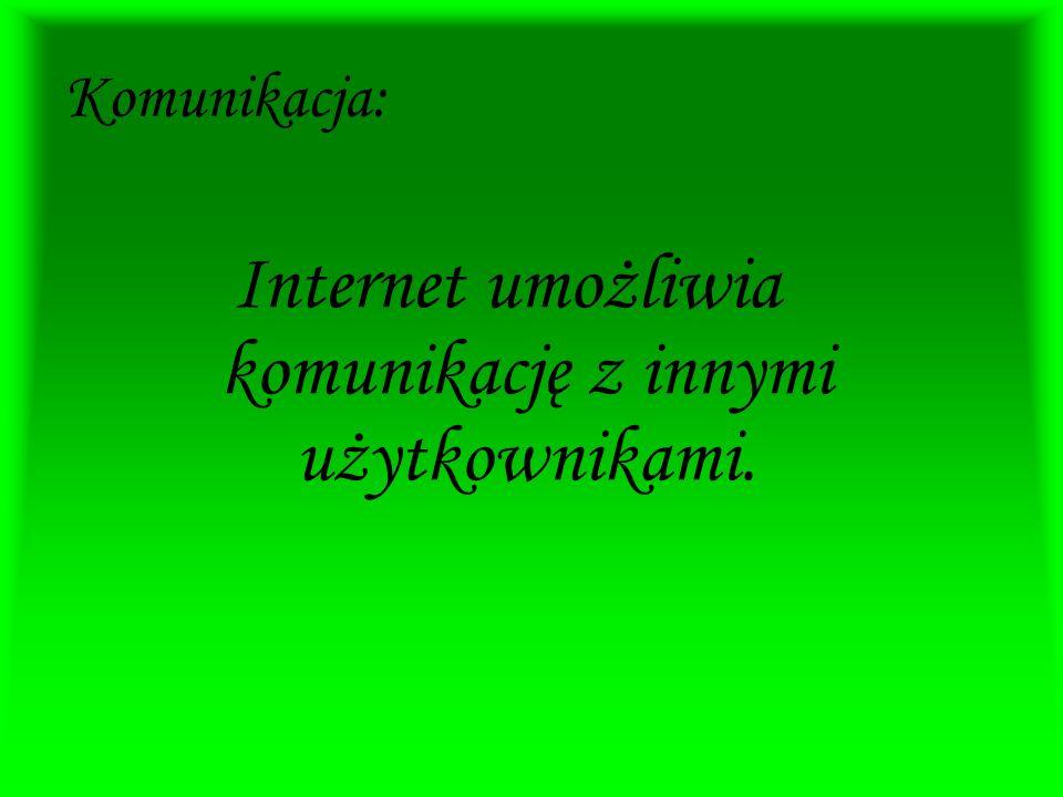 Komunikacja: Internet umożliwia komunikację z innymi użytkownikami.