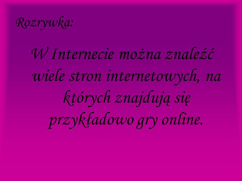 Rozrywka: W Internecie można znaleźć wiele stron internetowych, na których znajdują się przykładowo gry online.