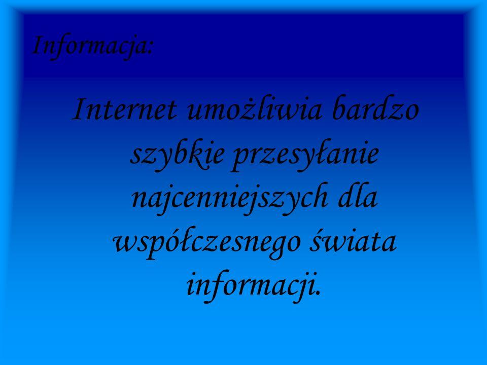 Informacja: Internet umożliwia bardzo szybkie przesyłanie najcenniejszych dla współczesnego świata informacji.