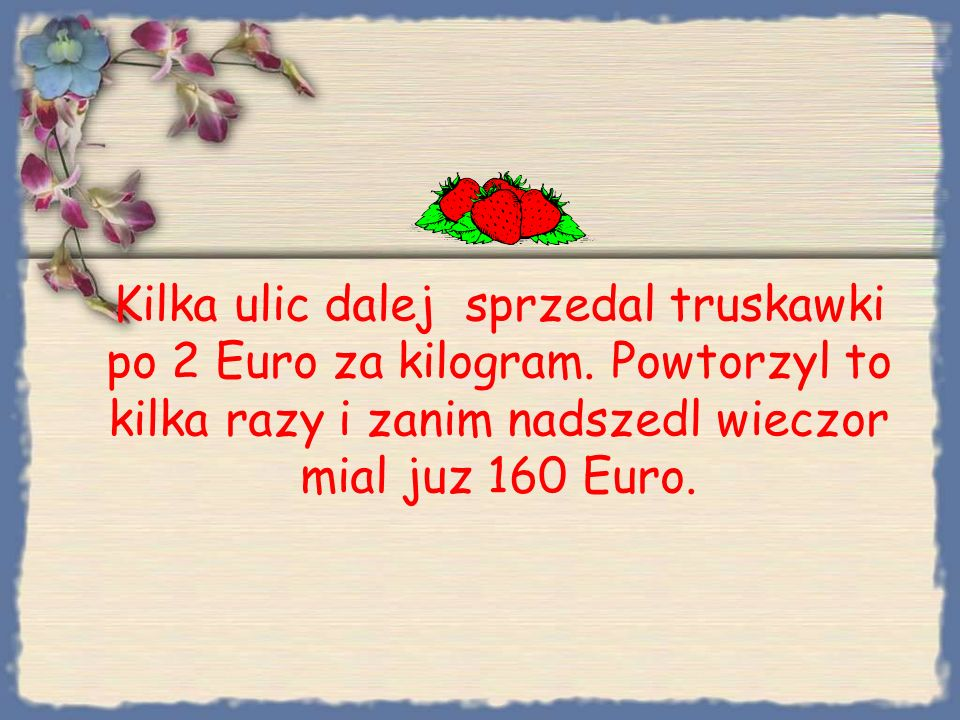 Bezrobotny wyszedl, zawiedziony w desperacji kupil za ostatnie 10 Euro 10 kg truskawek w pobliskim supermarkecie.