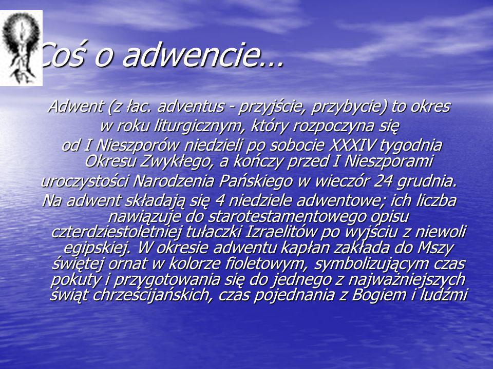 Coś o adwencie… Adwent (z łac. adventus - przyjście, przybycie) to okres w roku liturgicznym, który rozpoczyna się od I Nieszporów niedzieli po soboci