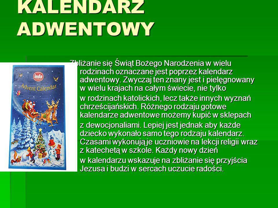 KALENDARZ ADWENTOWY Zbliżanie się Świąt Bożego Narodzenia w wielu rodzinach oznaczane jest poprzez kalendarz adwentowy. Zwyczaj ten znany jest i pielę