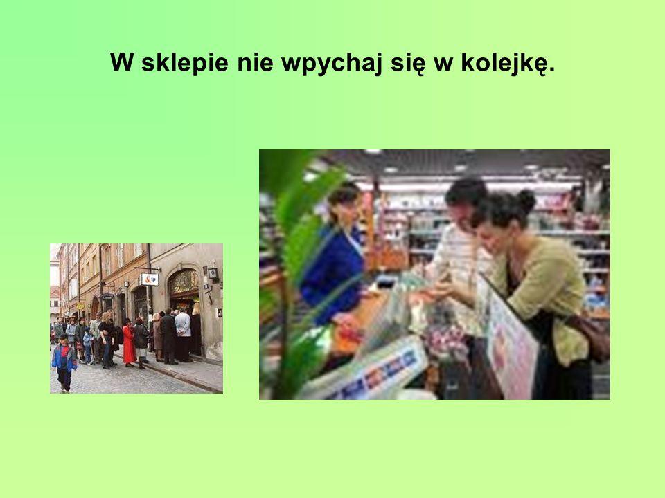 W sklepie nie wpychaj się w kolejkę.