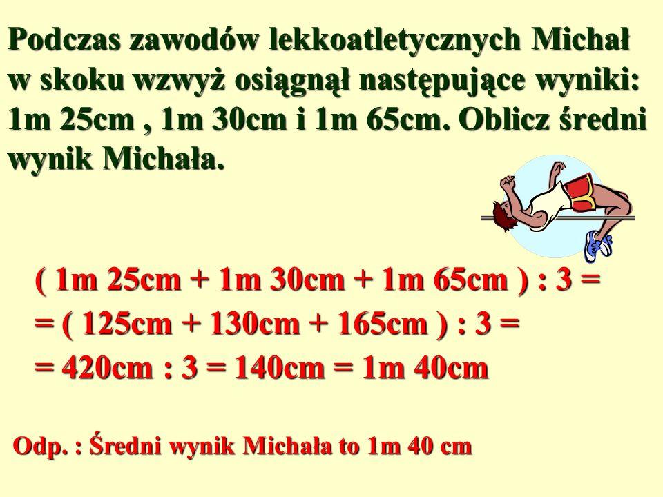 Podczas zawodów lekkoatletycznych Michał w skoku wzwyż osiągnął następujące wyniki: 1m 25cm, 1m 30cm i 1m 65cm.