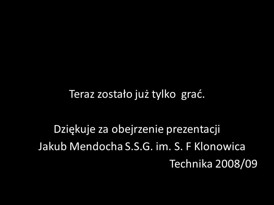 Teraz zostało już tylko grać. Dziękuje za obejrzenie prezentacji Jakub Mendocha S.S.G. im. S. F Klonowica Technika 2008/09