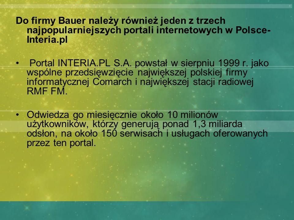 Do firmy Bauer należy również jeden z trzech najpopularniejszych portali internetowych w Polsce- Interia.pl Portal INTERIA.PL S.A. powstał w sierpniu