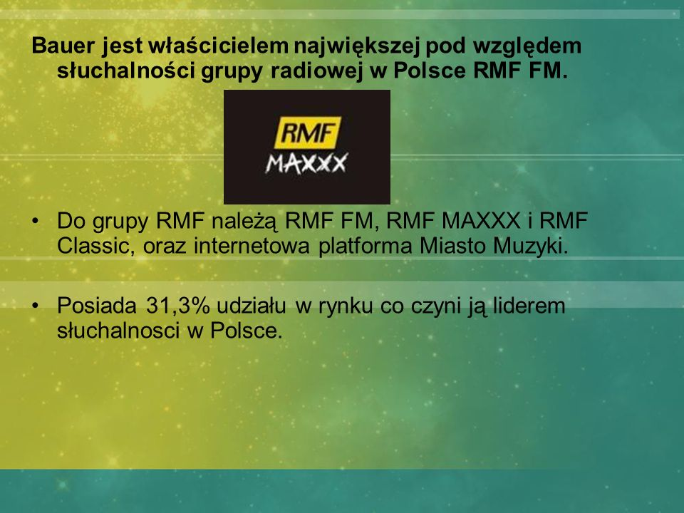 Bauer jest właścicielem największej pod względem słuchalności grupy radiowej w Polsce RMF FM. Do grupy RMF należą RMF FM, RMF MAXXX i RMF Classic, ora