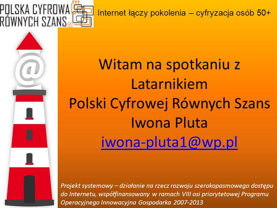 Internet łączy pokolenia – cyfryzacja osób 50+ Projekt systemowy – działanie na rzecz rozwoju szerokopasmowego dostępu do Internetu, współfinansowany w ramach VIII osi priorytetowej Programu Operacyjnego Innowacyjna Gospodarka 2007-2013 Dziękuję za uwagę Iwona Pluta iwona-pluta1@wp.pl