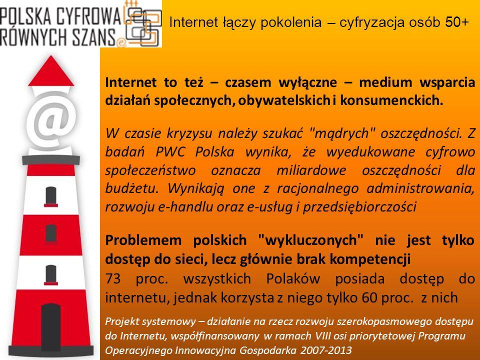 Internet łączy pokolenia – cyfryzacja osób 50+ Projekt systemowy – działanie na rzecz rozwoju szerokopasmowego dostępu do Internetu, współfinansowany w ramach VIII osi priorytetowej Programu Operacyjnego Innowacyjna Gospodarka 2007-2013 Nie chodzi zatem tylko o bycie internautą , ale posiadanie umiejętności korzystania z sieci, które poprawiają jakość życia i pracy Jakie korzyści widzą Państwo, jeśli przełamiecie się i odkryjecie w sobie umiejętność obsługi urządzeń cyfrowych?