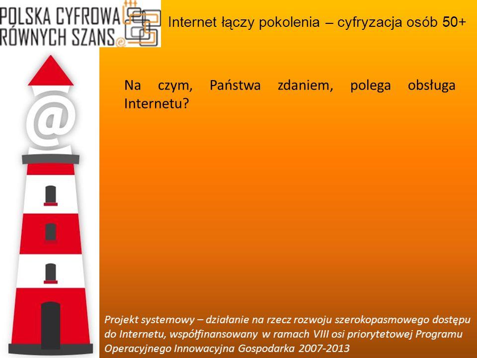 Internet łączy pokolenia – cyfryzacja osób 50+ Projekt systemowy – działanie na rzecz rozwoju szerokopasmowego dostępu do Internetu, współfinansowany w ramach VIII osi priorytetowej Programu Operacyjnego Innowacyjna Gospodarka 2007-2013 Czego możemy szukać w Internecie?