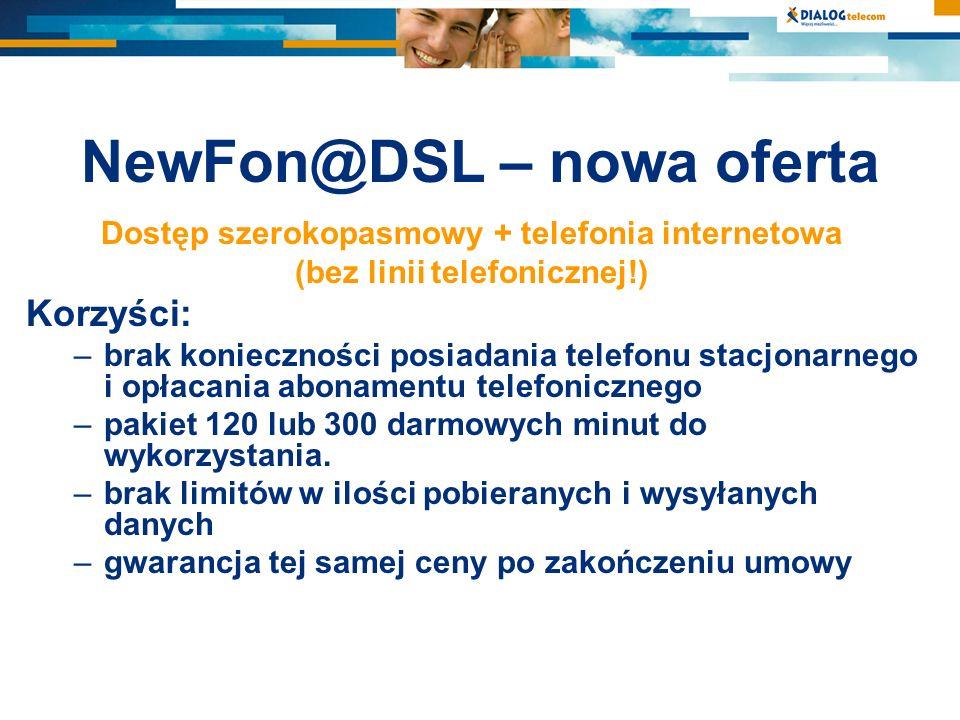 NewFon@DSL – nowa oferta Dostęp szerokopasmowy + telefonia internetowa (bez linii telefonicznej!) Korzyści: –brak konieczności posiadania telefonu sta