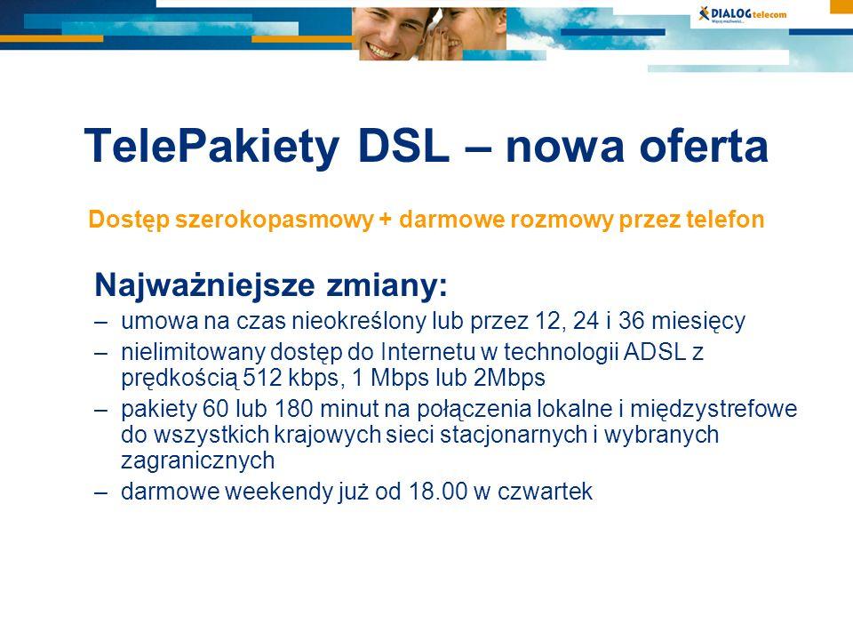 TelePakiety DSL – nowa oferta Dostęp szerokopasmowy + darmowe rozmowy przez telefon Najważniejsze zmiany: –umowa na czas nieokreślony lub przez 12, 24 i 36 miesięcy –nielimitowany dostęp do Internetu w technologii ADSL z prędkością 512 kbps, 1 Mbps lub 2Mbps –pakiety 60 lub 180 minut na połączenia lokalne i międzystrefowe do wszystkich krajowych sieci stacjonarnych i wybranych zagranicznych –darmowe weekendy już od 18.00 w czwartek
