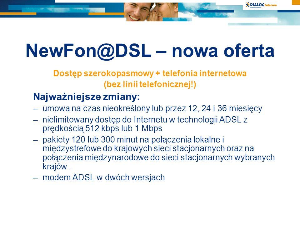 NewFon@DSL – nowa oferta Dostęp szerokopasmowy + telefonia internetowa (bez linii telefonicznej!) Najważniejsze zmiany: –umowa na czas nieokreślony lub przez 12, 24 i 36 miesięcy –nielimitowany dostęp do Internetu w technologii ADSL z prędkością 512 kbps lub 1 Mbps –pakiety 120 lub 300 minut na połączenia lokalne i międzystrefowe do krajowych sieci stacjonarnych oraz na połączenia międzynarodowe do sieci stacjonarnych wybranych krajów.