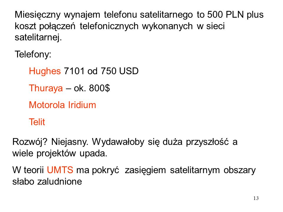 13 Miesięczny wynajem telefonu satelitarnego to 500 PLN plus koszt połączeń telefonicznych wykonanych w sieci satelitarnej. Telefony: Hughes 7101 od 7