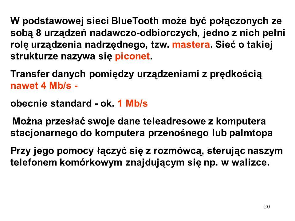 20 W podstawowej sieci BlueTooth może być połączonych ze sobą 8 urządzeń nadawczo-odbiorczych, jedno z nich pełni rolę urządzenia nadrzędnego, tzw. ma