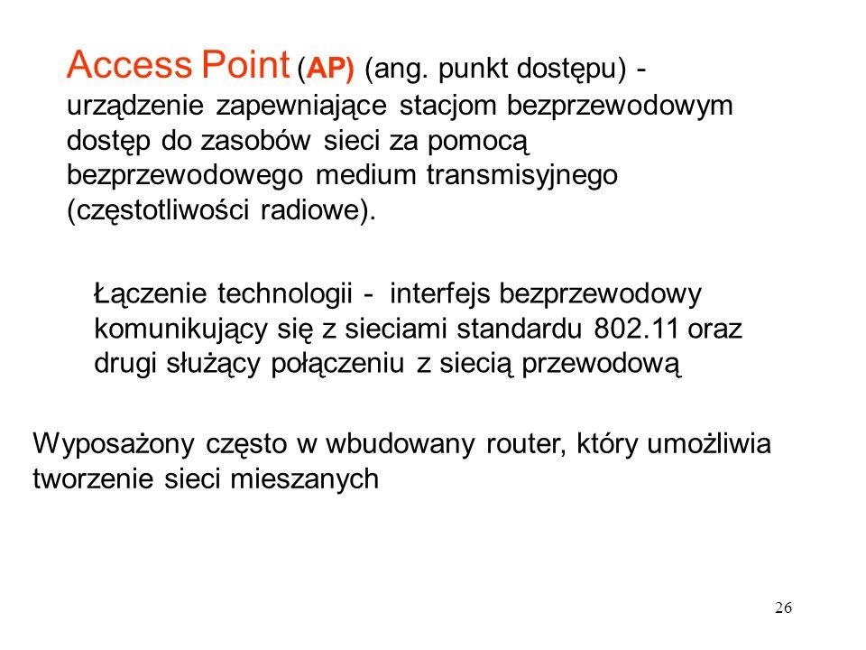 26 Access Point (AP) (ang. punkt dostępu) - urządzenie zapewniające stacjom bezprzewodowym dostęp do zasobów sieci za pomocą bezprzewodowego medium tr