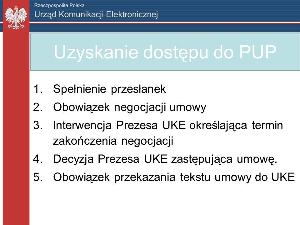 Uzyskanie dostępu do PUP 1.Spełnienie przesłanek 2.Obowiązek negocjacji umowy 3.Interwencja Prezesa UKE określająca termin zakończenia negocjacji 4.Decyzja Prezesa UKE zastępująca umowę.