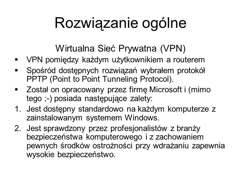 Rozwiązanie ogólne Wirtualna Sieć Prywatna (VPN) VPN pomiędzy każdym użytkownikiem a routerem Spośród dostępnych rozwiązań wybrałem protokół PPTP (Point to Point Tunneling Protocol).