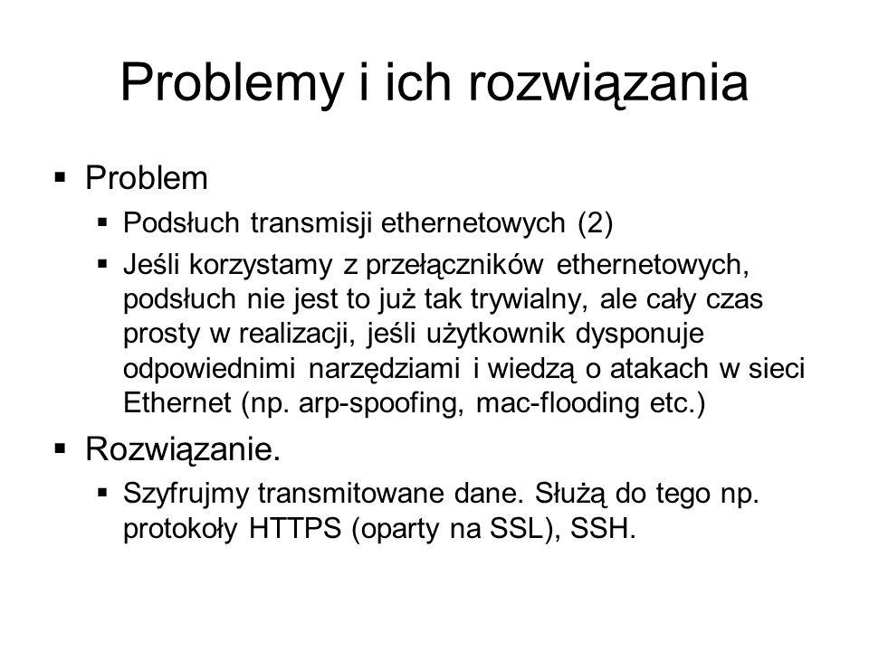 Problemy i ich rozwiązania Problem Podsłuch transmisji ethernetowych (2) Jeśli korzystamy z przełączników ethernetowych, podsłuch nie jest to już tak trywialny, ale cały czas prosty w realizacji, jeśli użytkownik dysponuje odpowiednimi narzędziami i wiedzą o atakach w sieci Ethernet (np.