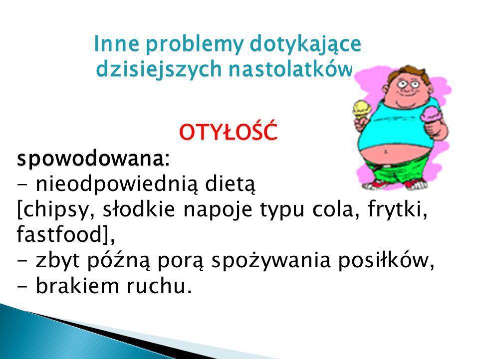Inne problemy dotykające dzisiejszych nastolatków OTYŁOŚĆspowodowana: - nieodpowiednią dietą [chipsy, słodkie napoje typu cola, frytki, fastfood], - z
