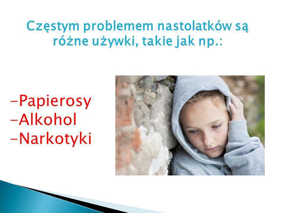 Częstym problemem nastolatków są różne używki, takie jak np.: -Papierosy -Alkohol -Narkotyki