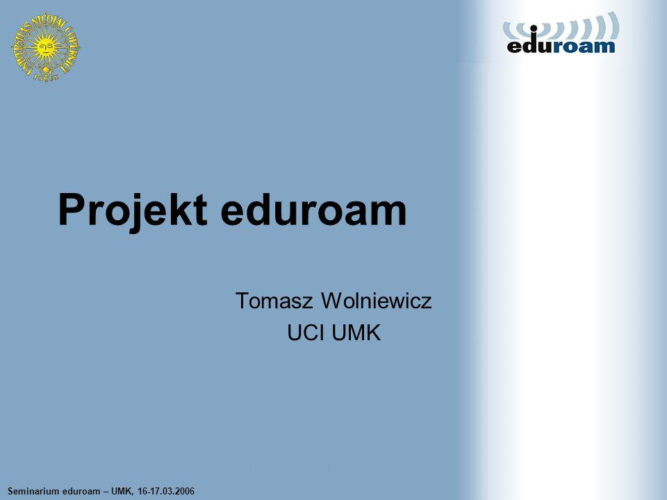 Seminarium eduroam – UMK, 16-17.03.2006 Tomasz Wolniewicz UCI UMK Tomasz Wolniewicz UCI UMK Projekt eduroam
