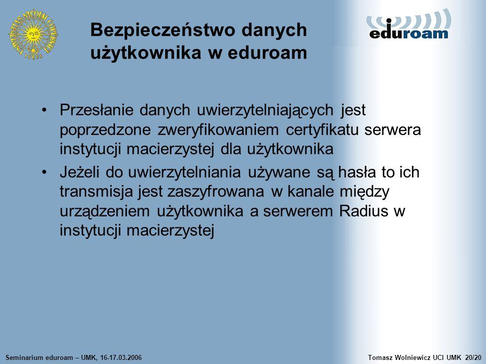 Seminarium eduroam – UMK, 16-17.03.2006Tomasz Wolniewicz UCI UMK20/20 Bezpieczeństwo danych użytkownika w eduroam Przesłanie danych uwierzytelniających jest poprzedzone zweryfikowaniem certyfikatu serwera instytucji macierzystej dla użytkownika Jeżeli do uwierzytelniania używane są hasła to ich transmisja jest zaszyfrowana w kanale między urządzeniem użytkownika a serwerem Radius w instytucji macierzystej