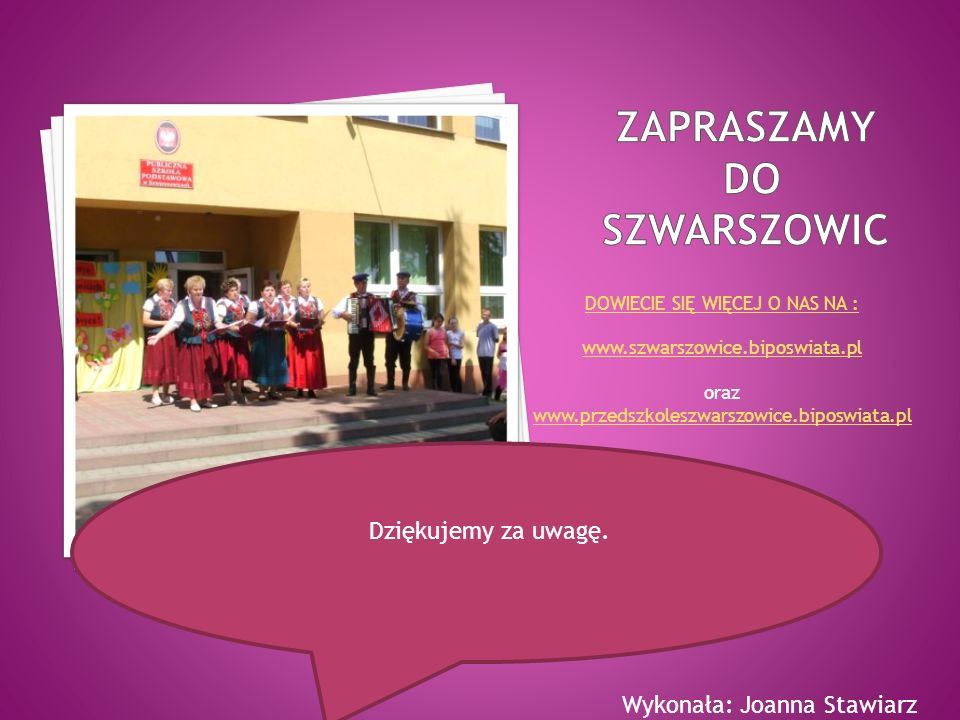DOWIECIE SIĘ WIĘCEJ O NAS NA : www.szwarszowice.biposwiata.pl oraz www.przedszkoleszwarszowice.biposwiata.pl Dziękujemy za uwagę. Wykonała: Joanna Sta