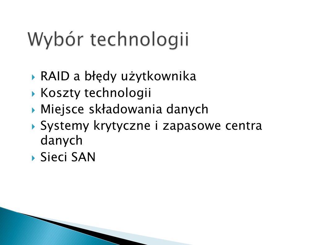 RAID a błędy użytkownika Koszty technologii Miejsce składowania danych Systemy krytyczne i zapasowe centra danych Sieci SAN