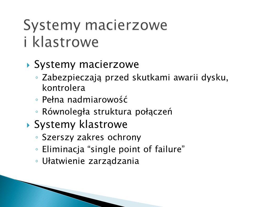 Systemy macierzowe Zabezpieczają przed skutkami awarii dysku, kontrolera Pełna nadmiarowość Równoległa struktura połączeń Systemy klastrowe Szerszy za
