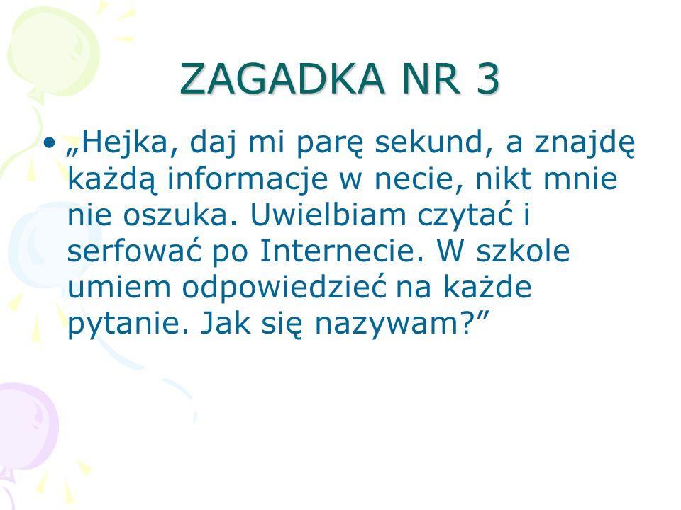 ZAGADKA NR 3 Hejka, daj mi parę sekund, a znajdę każdą informacje w necie, nikt mnie nie oszuka. Uwielbiam czytać i serfować po Internecie. W szkole u