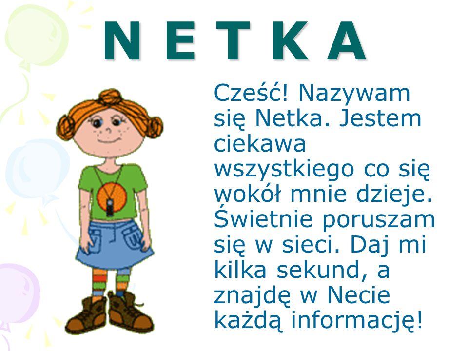 N E T K A Cześć! Nazywam się Netka. Jestem ciekawa wszystkiego co się wokół mnie dzieje. Świetnie poruszam się w sieci. Daj mi kilka sekund, a znajdę
