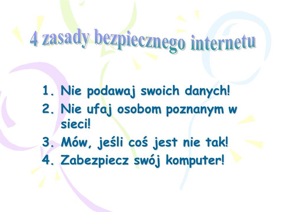 1.Nie podawaj swoich danych! 2.Nie ufaj osobom poznanym w sieci! 3.Mów, jeśli coś jest nie tak! 4.Zabezpiecz swój komputer!