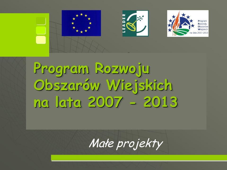 Program Rozwoju Obszarów Wiejskich na lata 2007 - 2013 Program Rozwoju Obszarów Wiejskich na lata 2007 - 2013 Małe projekty
