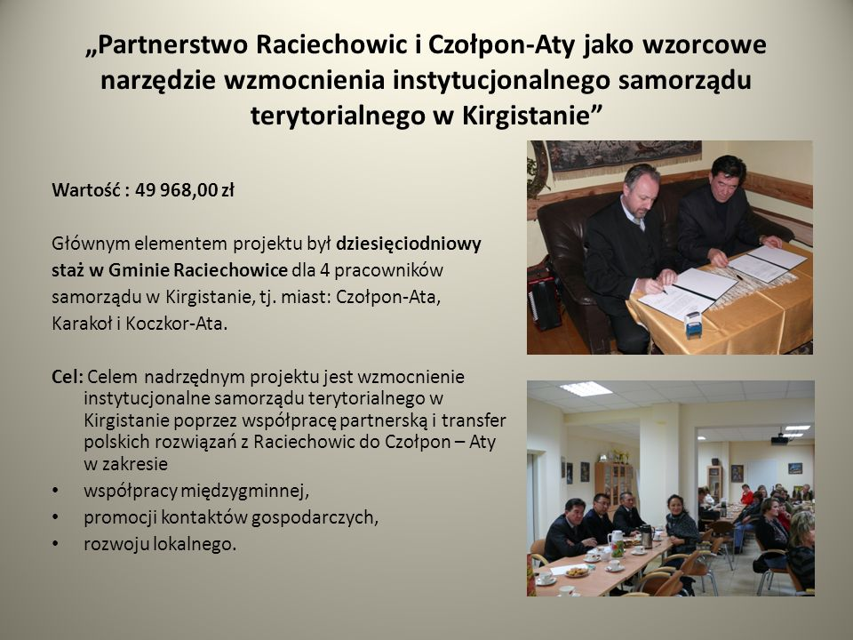 Partnerstwo Raciechowic i Czołpon-Aty jako wzorcowe narzędzie wzmocnienia instytucjonalnego samorządu terytorialnego w Kirgistanie Wartość : 49 968,00 zł Głównym elementem projektu był dziesięciodniowy staż w Gminie Raciechowice dla 4 pracowników samorządu w Kirgistanie, tj.