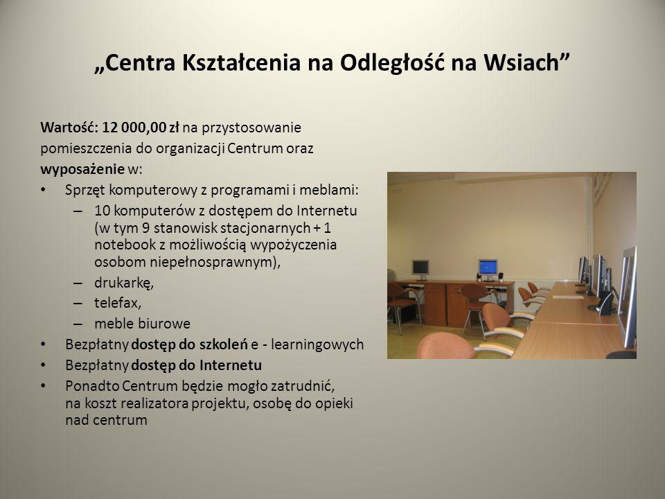 Centra Kształcenia na Odległość na Wsiach Wartość: 12 000,00 zł na przystosowanie pomieszczenia do organizacji Centrum oraz wyposażenie w: Sprzęt komputerowy z programami i meblami: – 10 komputerów z dostępem do Internetu (w tym 9 stanowisk stacjonarnych + 1 notebook z możliwością wypożyczenia osobom niepełnosprawnym), – drukarkę, – telefax, – meble biurowe Bezpłatny dostęp do szkoleń e - learningowych Bezpłatny dostęp do Internetu Ponadto Centrum będzie mogło zatrudnić, na koszt realizatora projektu, osobę do opieki nad centrum