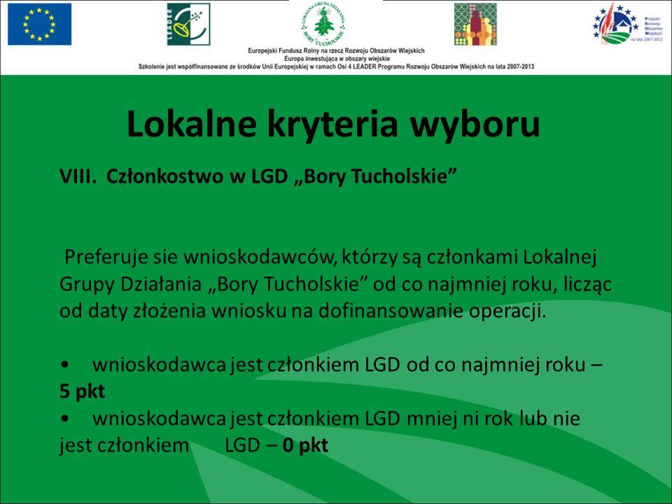 Lokalne kryteria wyboru VIII. Członkostwo w LGD Bory Tucholskie Preferuje sie wnioskodawców, którzy są członkami Lokalnej Grupy Działania Bory Tuchols
