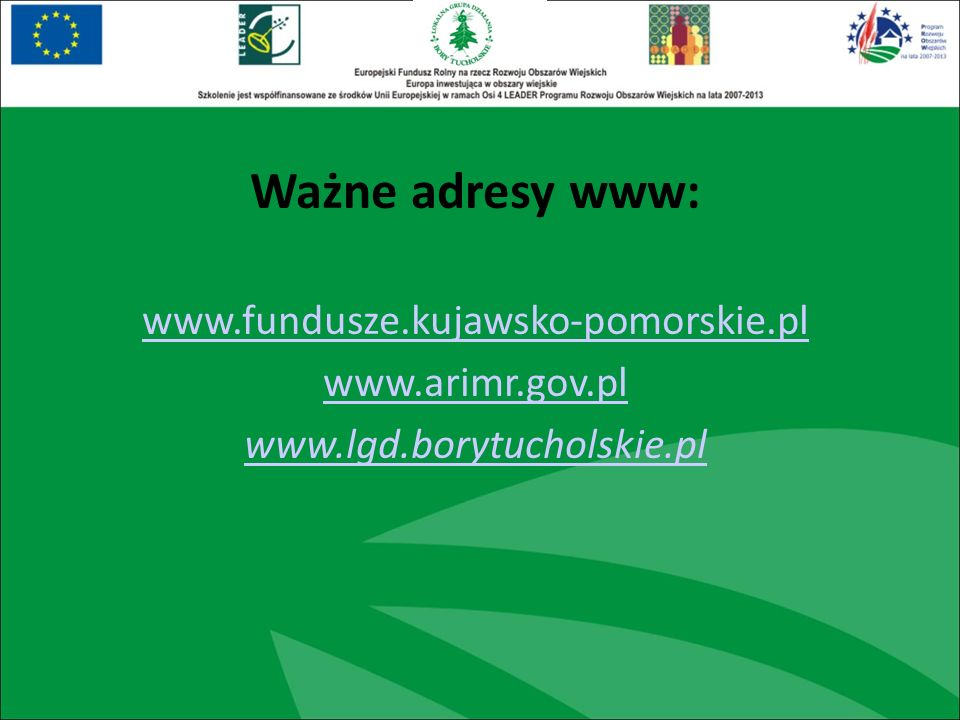 Ważne adresy www: www.fundusze.kujawsko-pomorskie.pl www.arimr.gov.pl www.lgd.borytucholskie.pl