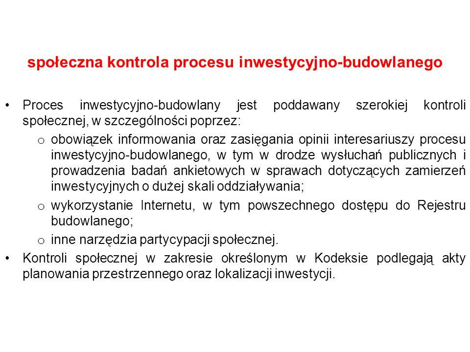 społeczna kontrola procesu inwestycyjno-budowlanego Proces inwestycyjno-budowlany jest poddawany szerokiej kontroli społecznej, w szczególności poprzez: o obowiązek informowania oraz zasięgania opinii interesariuszy procesu inwestycyjno-budowlanego, w tym w drodze wysłuchań publicznych i prowadzenia badań ankietowych w sprawach dotyczących zamierzeń inwestycyjnych o dużej skali oddziaływania; o wykorzystanie Internetu, w tym powszechnego dostępu do Rejestru budowlanego; o inne narzędzia partycypacji społecznej.