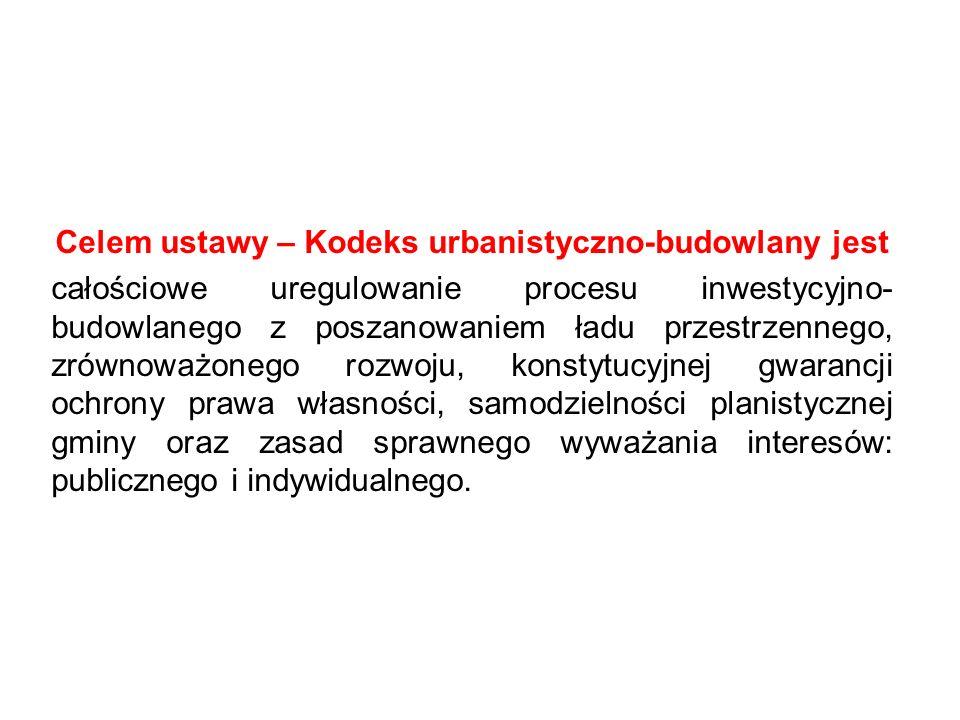 Celem ustawy – Kodeks urbanistyczno-budowlany jest całościowe uregulowanie procesu inwestycyjno- budowlanego z poszanowaniem ładu przestrzennego, zrównoważonego rozwoju, konstytucyjnej gwarancji ochrony prawa własności, samodzielności planistycznej gminy oraz zasad sprawnego wyważania interesów: publicznego i indywidualnego.