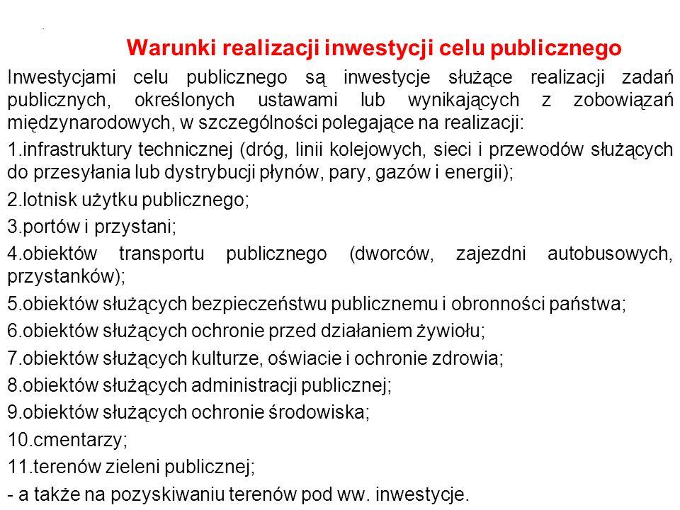 Warunki realizacji inwestycji celu publicznego Inwestycjami celu publicznego są inwestycje służące realizacji zadań publicznych, określonych ustawami lub wynikających z zobowiązań międzynarodowych, w szczególności polegające na realizacji: 1.infrastruktury technicznej (dróg, linii kolejowych, sieci i przewodów służących do przesyłania lub dystrybucji płynów, pary, gazów i energii); 2.lotnisk użytku publicznego; 3.portów i przystani; 4.obiektów transportu publicznego (dworców, zajezdni autobusowych, przystanków); 5.obiektów służących bezpieczeństwu publicznemu i obronności państwa; 6.obiektów służących ochronie przed działaniem żywiołu; 7.obiektów służących kulturze, oświacie i ochronie zdrowia; 8.obiektów służących administracji publicznej; 9.obiektów służących ochronie środowiska; 10.cmentarzy; 11.terenów zieleni publicznej; - a także na pozyskiwaniu terenów pod ww.