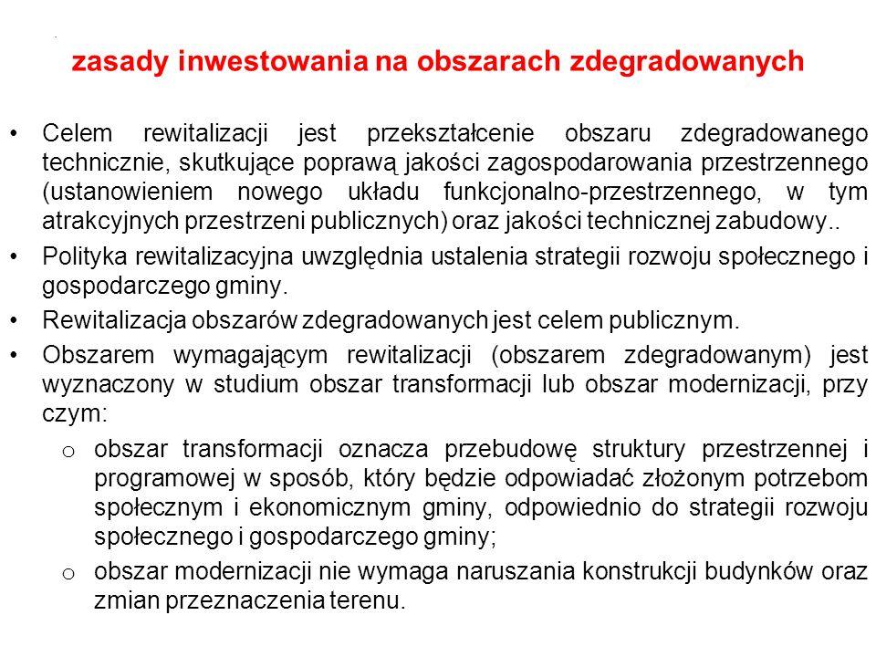 zasady inwestowania na obszarach zdegradowanych Celem rewitalizacji jest przekształcenie obszaru zdegradowanego technicznie, skutkujące poprawą jakości zagospodarowania przestrzennego (ustanowieniem nowego układu funkcjonalno-przestrzennego, w tym atrakcyjnych przestrzeni publicznych) oraz jakości technicznej zabudowy..