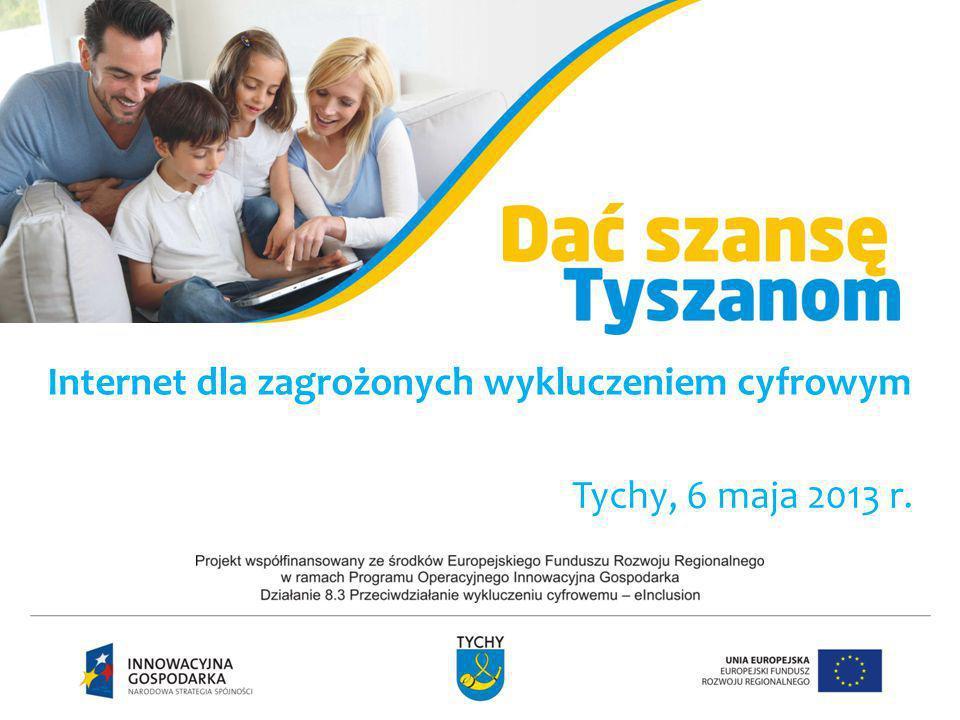 Internet dla zagrożonych wykluczeniem cyfrowym Tychy, 6 maja 2013 r.