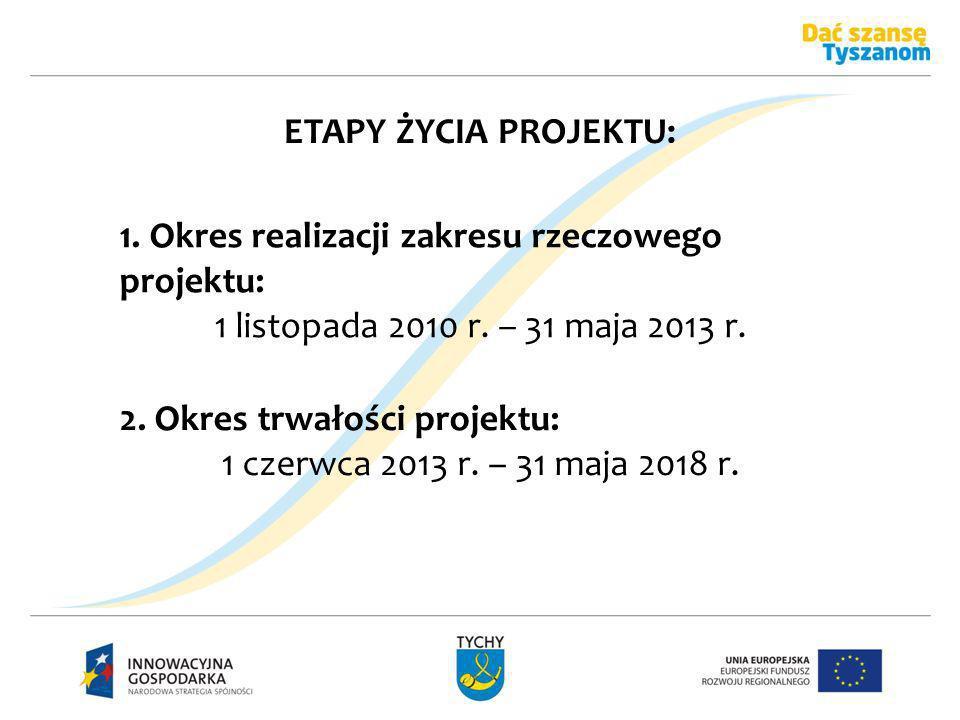 ETAPY ŻYCIA PROJEKTU: 1. Okres realizacji zakresu rzeczowego projektu: 1 listopada 2010 r. – 31 maja 2013 r. 2. Okres trwałości projektu: 1 czerwca 20
